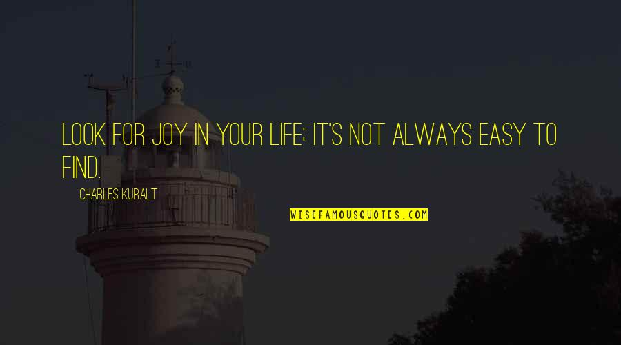 Life Not Easy Quotes By Charles Kuralt: Look for joy in your life; it's not