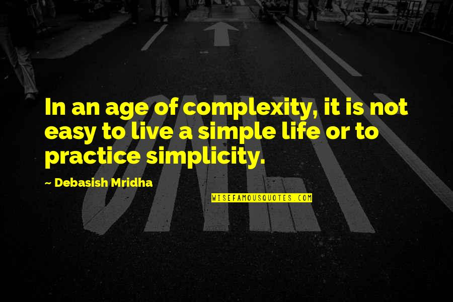 Life Not Easy Quotes By Debasish Mridha: In an age of complexity, it is not