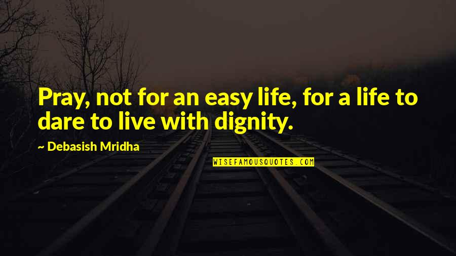 Life Not Easy Quotes By Debasish Mridha: Pray, not for an easy life, for a