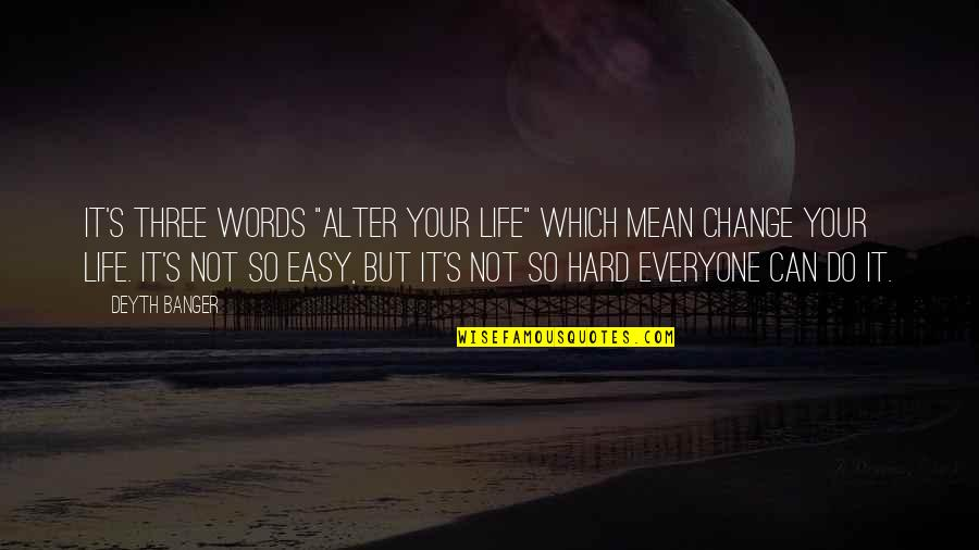 "Life Not Easy Quotes By Deyth Banger: It's three words ""Alter your life"" which mean"
