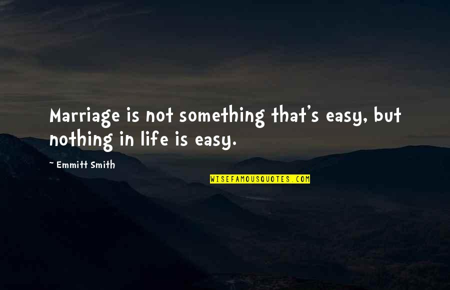 Life Not Easy Quotes By Emmitt Smith: Marriage is not something that's easy, but nothing