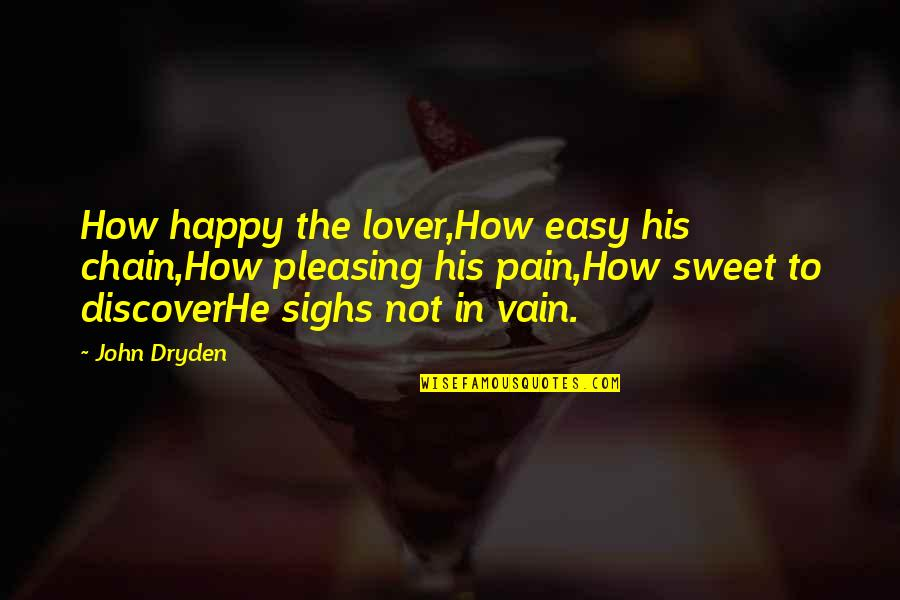 Life Not Easy Quotes By John Dryden: How happy the lover,How easy his chain,How pleasing