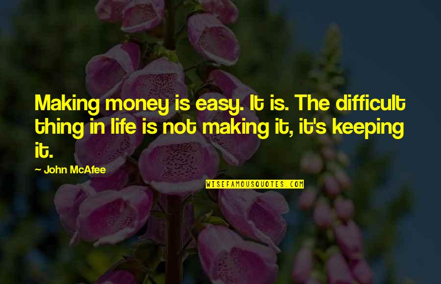 Life Not Easy Quotes By John McAfee: Making money is easy. It is. The difficult