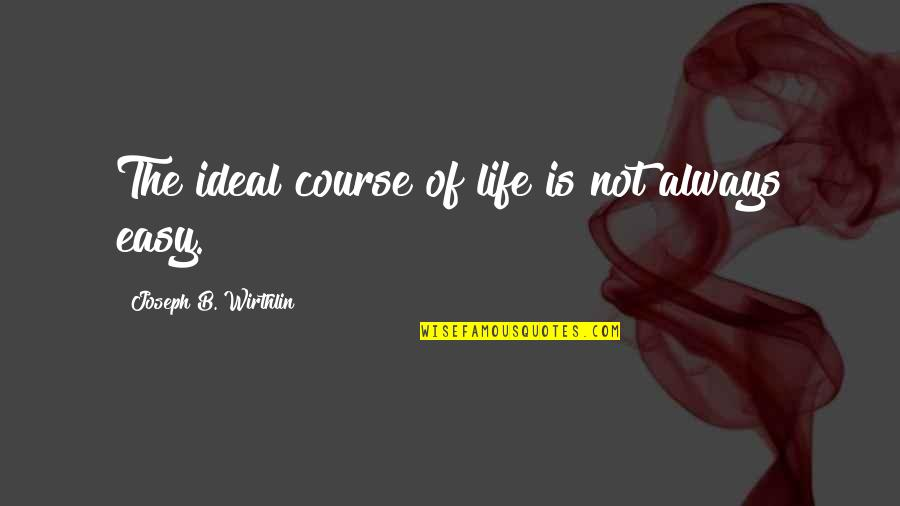 Life Not Easy Quotes By Joseph B. Wirthlin: The ideal course of life is not always