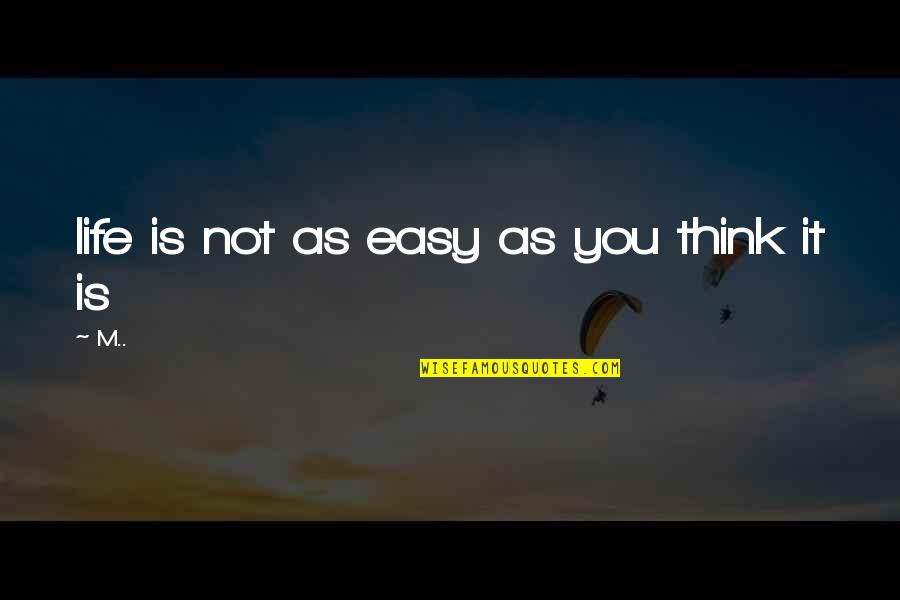 Life Not Easy Quotes By M..: life is not as easy as you think