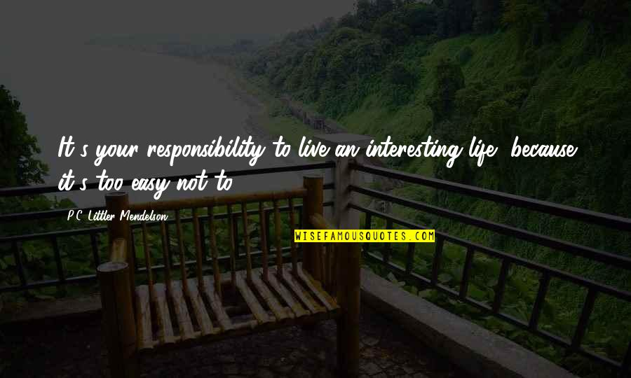 Life Not Easy Quotes By P.C. Littler Mendelson: It's your responsibility to live an interesting life,