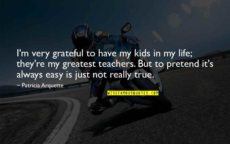 Life Not Easy Quotes By Patricia Arquette: I'm very grateful to have my kids in