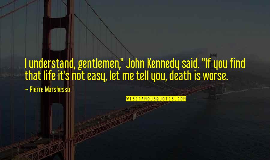 "Life Not Easy Quotes By Pierre Marshesso: I understand, gentlemen,"" John Kennedy said. ""If you"