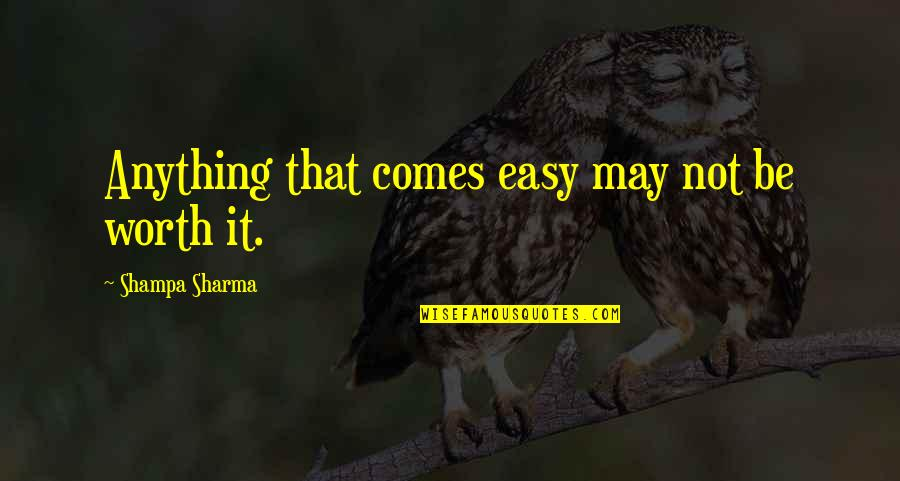 Life Not Easy Quotes By Shampa Sharma: Anything that comes easy may not be worth