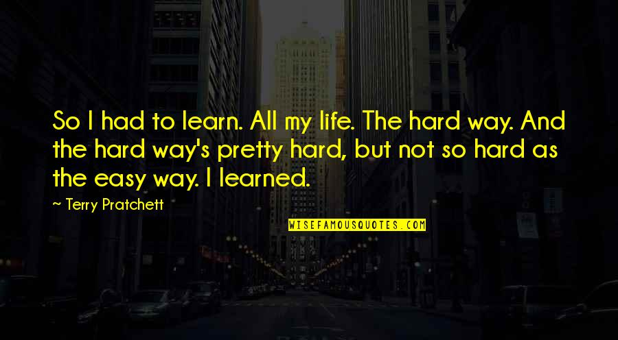Life Not Easy Quotes By Terry Pratchett: So I had to learn. All my life.
