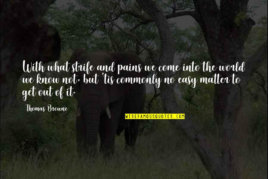Life Not Easy Quotes By Thomas Browne: With what strife and pains we come into