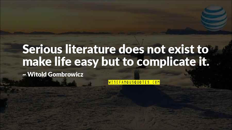 Life Not Easy Quotes By Witold Gombrowicz: Serious literature does not exist to make life