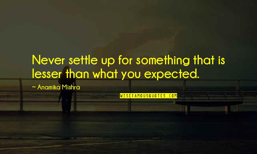 Life Not What You Expected Quotes By Anamika Mishra: Never settle up for something that is lesser