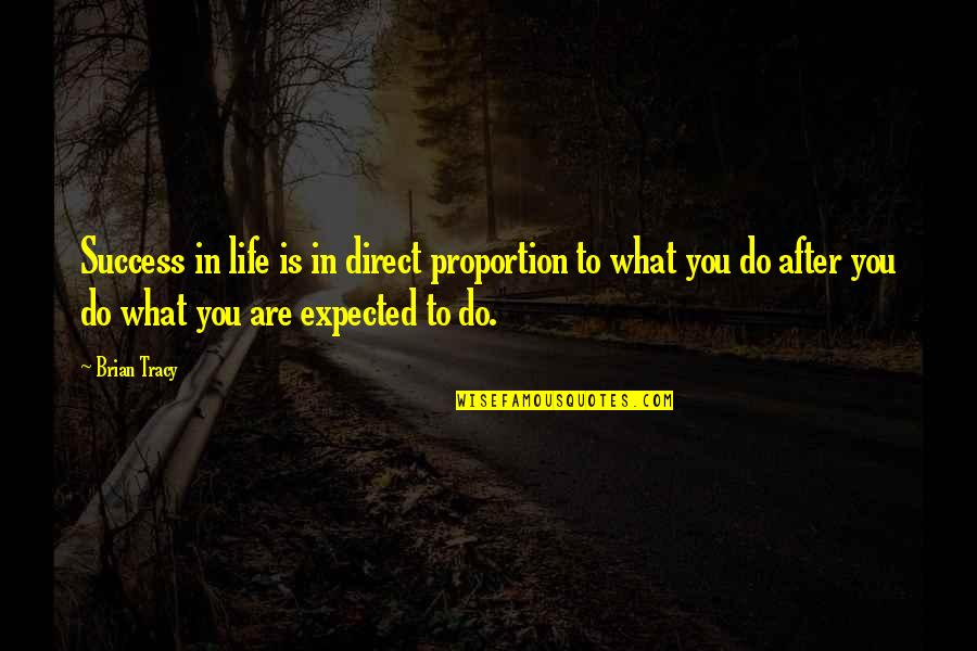 Life Not What You Expected Quotes By Brian Tracy: Success in life is in direct proportion to