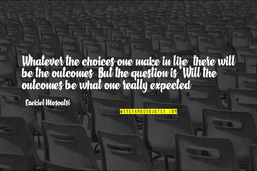 Life Not What You Expected Quotes By Ezekiel Mosoatsi: Whatever the choices one make in life, there