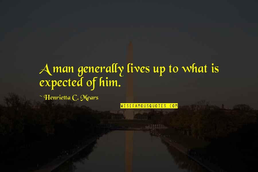 Life Not What You Expected Quotes By Henrietta C. Mears: A man generally lives up to what is
