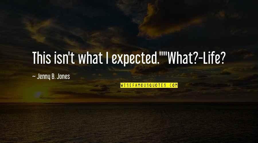 "Life Not What You Expected Quotes By Jenny B. Jones: This isn't what I expected.""""What?-Life?"