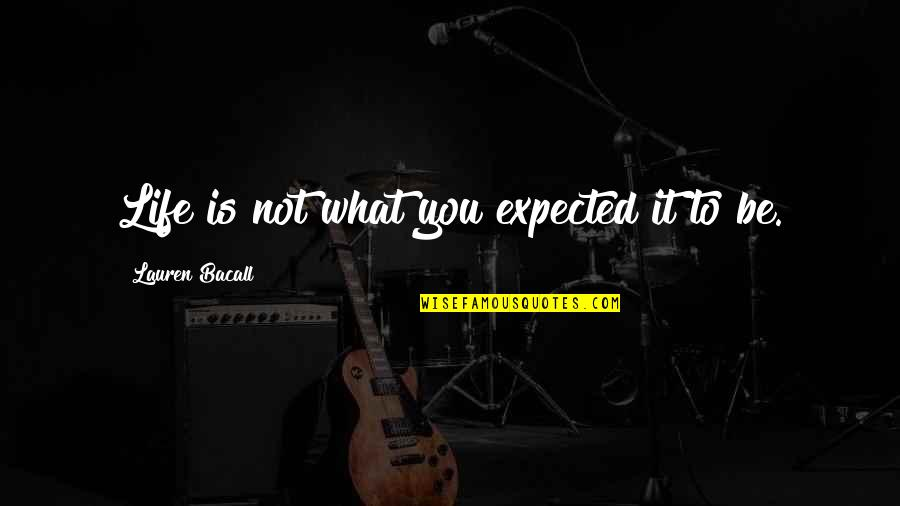 Life Not What You Expected Quotes By Lauren Bacall: Life is not what you expected it to