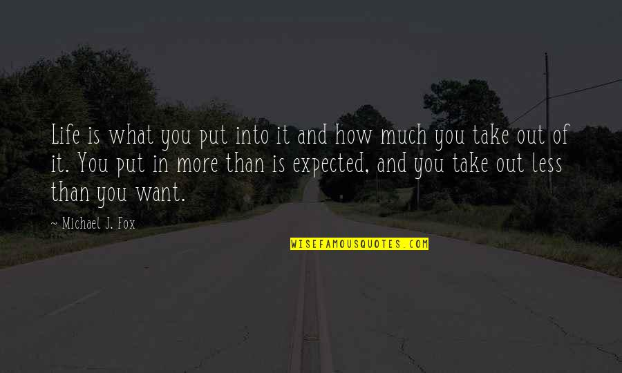 Life Not What You Expected Quotes By Michael J. Fox: Life is what you put into it and