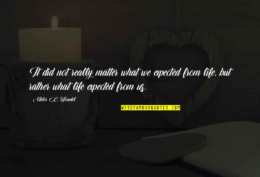 Life Not What You Expected Quotes By Viktor E. Frankl: It did not really matter what we expected