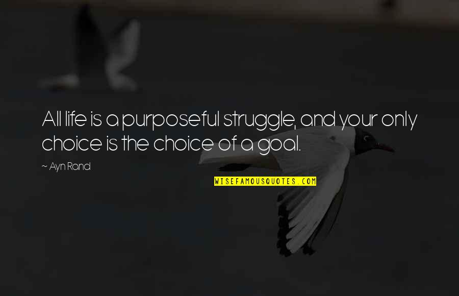 Life Of Struggle Quotes By Ayn Rand: All life is a purposeful struggle, and your