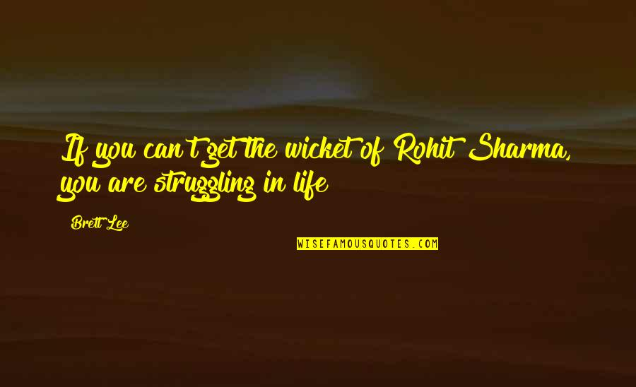 Life Of Struggle Quotes By Brett Lee: If you can't get the wicket of Rohit