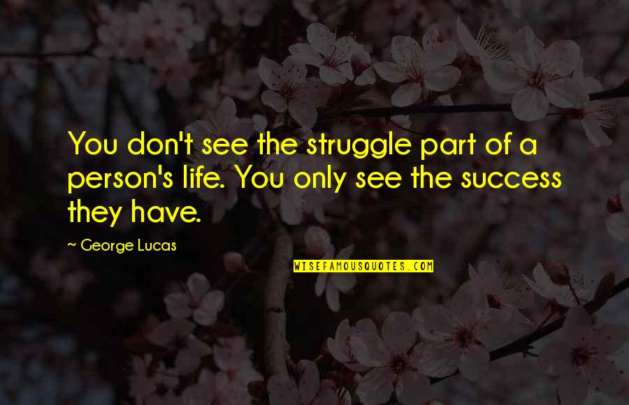 Life Of Struggle Quotes By George Lucas: You don't see the struggle part of a