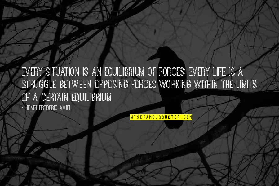 Life Of Struggle Quotes By Henri Frederic Amiel: Every situation is an equilibrium of forces; every
