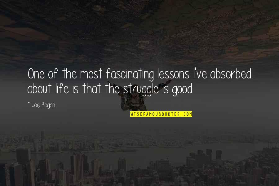 Life Of Struggle Quotes By Joe Rogan: One of the most fascinating lessons I've absorbed