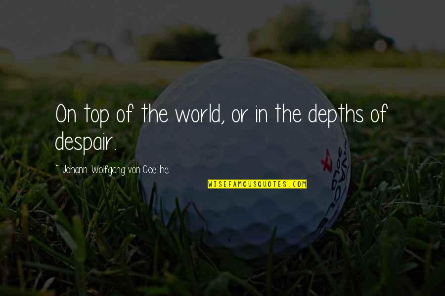 Life Of Struggle Quotes By Johann Wolfgang Von Goethe: On top of the world, or in the
