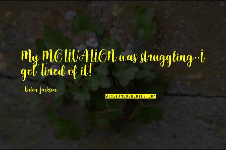 Life Of Struggle Quotes By Kalon Jackson: My MOTIVATION was struggling..I got Tired of it!