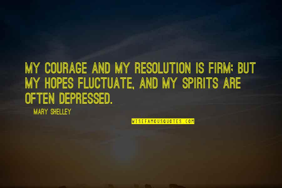 Life Of Struggle Quotes By Mary Shelley: My courage and my resolution is firm; but