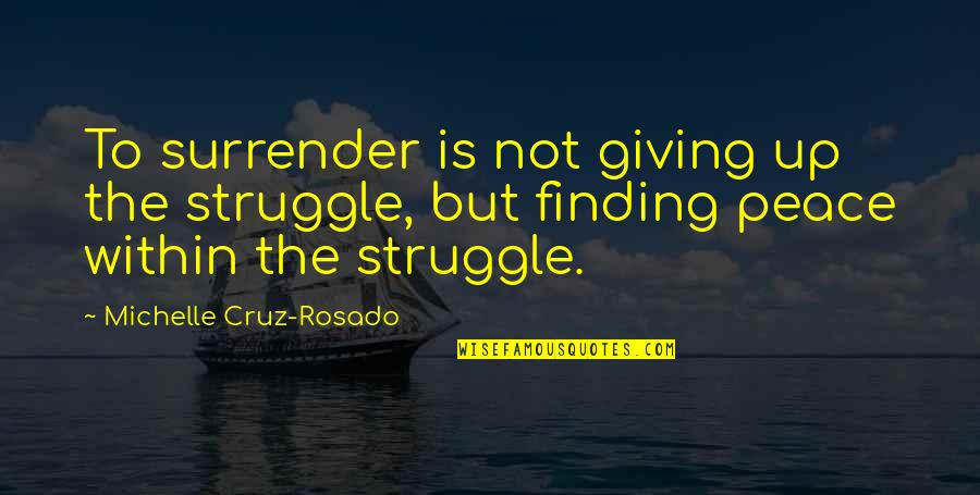 Life Of Struggle Quotes By Michelle Cruz-Rosado: To surrender is not giving up the struggle,