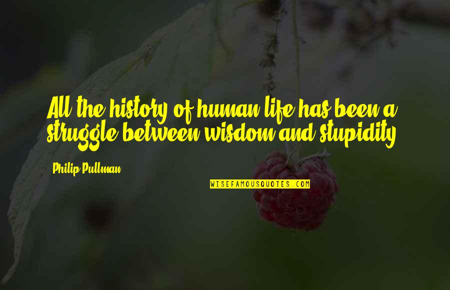 Life Of Struggle Quotes By Philip Pullman: All the history of human life has been