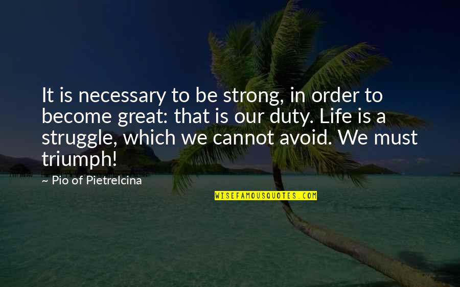 Life Of Struggle Quotes By Pio Of Pietrelcina: It is necessary to be strong, in order