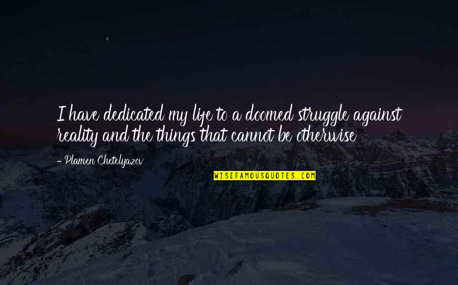 Life Of Struggle Quotes By Plamen Chetelyazov: I have dedicated my life to a doomed
