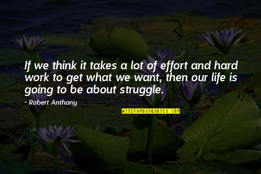 Life Of Struggle Quotes By Robert Anthony: If we think it takes a lot of