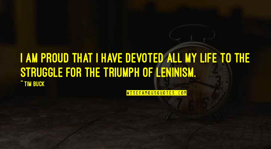 Life Of Struggle Quotes By Tim Buck: I am proud that I have devoted all