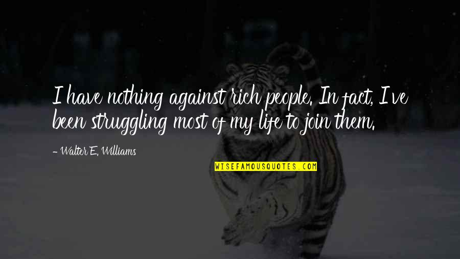 Life Of Struggle Quotes By Walter E. Williams: I have nothing against rich people. In fact,