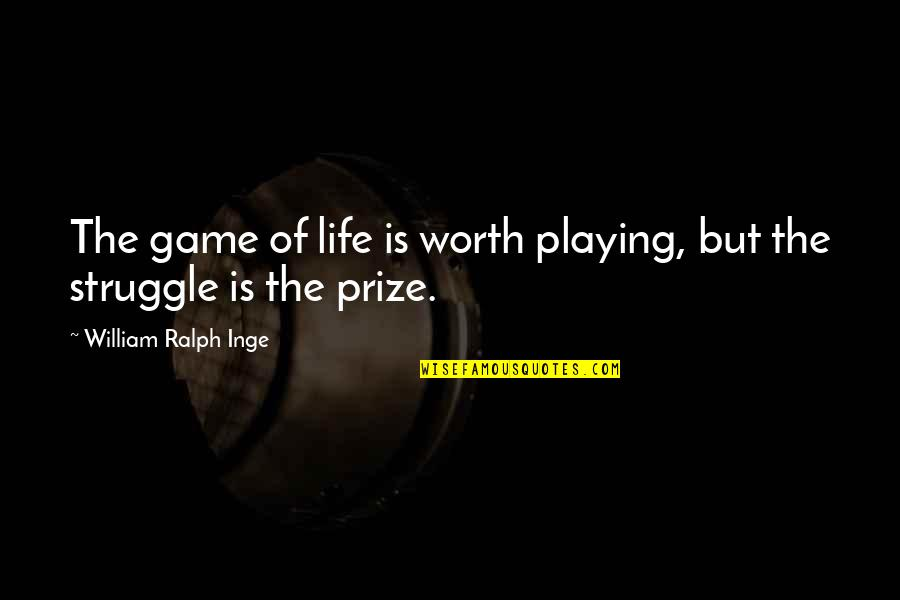 Life Of Struggle Quotes By William Ralph Inge: The game of life is worth playing, but