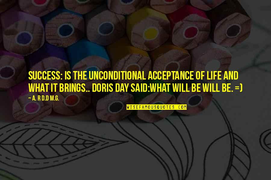 Life Of Success Quotes By A. R D.D M.G.: SUCCESS: IS THE UNCONDITIONAL ACCEPTANCE OF LIFE AND