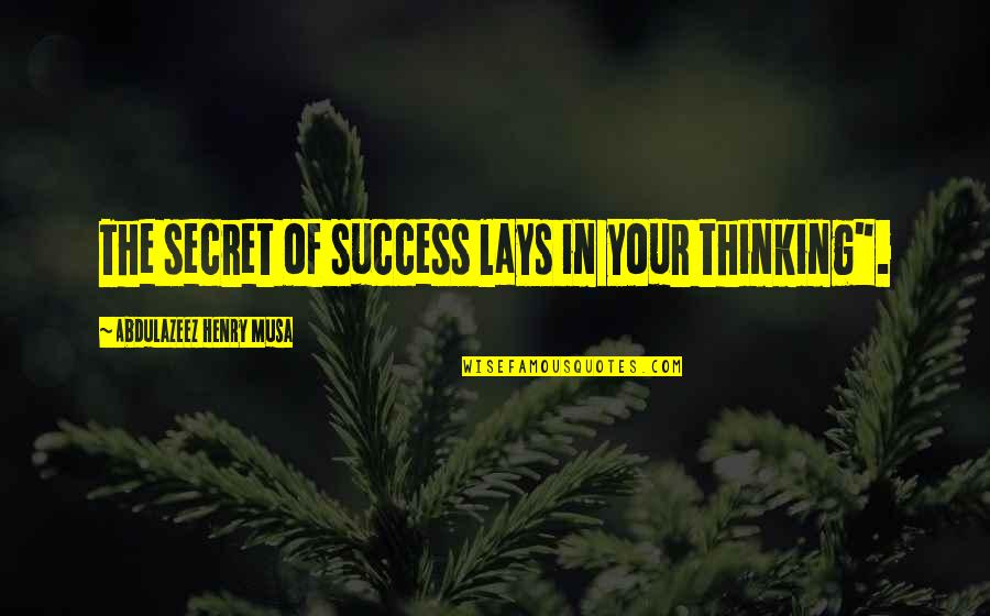 "Life Of Success Quotes By Abdulazeez Henry Musa: The secret of success lays in your thinking""."
