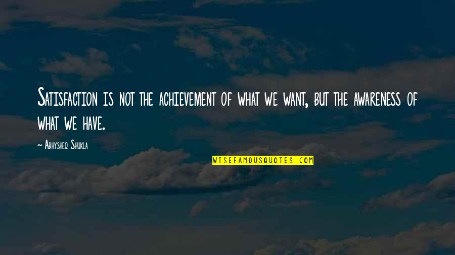 Life Of Success Quotes By Abhysheq Shukla: Satisfaction is not the achievement of what we
