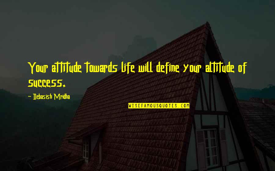 Life Of Success Quotes By Debasish Mridha: Your attitude towards life will define your altitude
