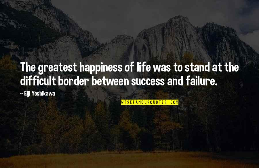 Life Of Success Quotes By Eiji Yoshikawa: The greatest happiness of life was to stand