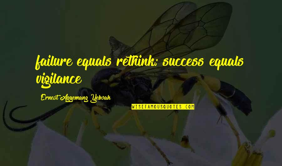 Life Of Success Quotes By Ernest Agyemang Yeboah: failure equals rethink; success equals vigilance
