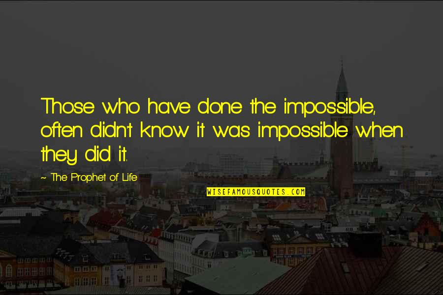 Life Of Success Quotes By The Prophet Of Life: Those who have done the impossible, often didn't