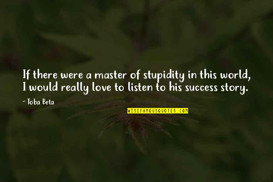 Life Of Success Quotes By Toba Beta: If there were a master of stupidity in