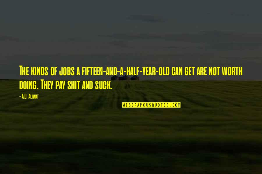 Life Old Age Quotes By A.D. Aliwat: The kinds of jobs a fifteen-and-a-half-year-old can get
