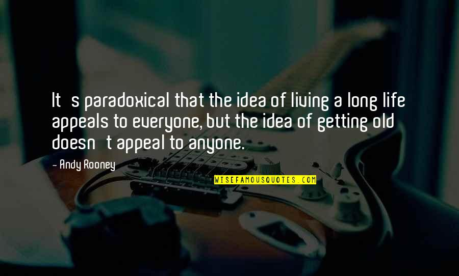 Life Old Age Quotes By Andy Rooney: It's paradoxical that the idea of living a